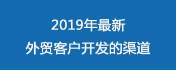 2019年最新 外贸客户开发 的渠道