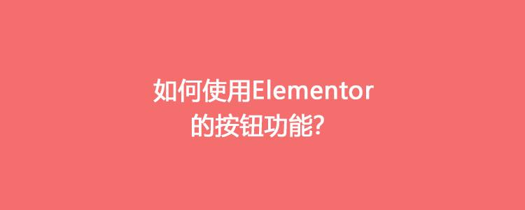 如何使用Elementor的按钮功能
